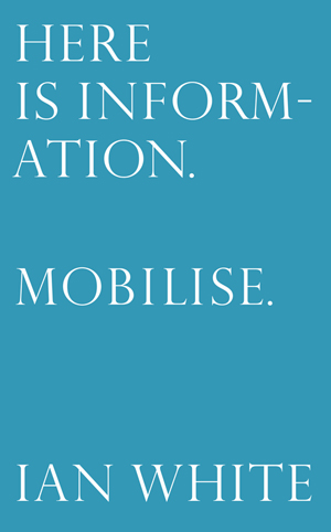 Here is Information. Mobilise. Selected Writings by Ian White, edited by Mike Sperlinger and published by LUX